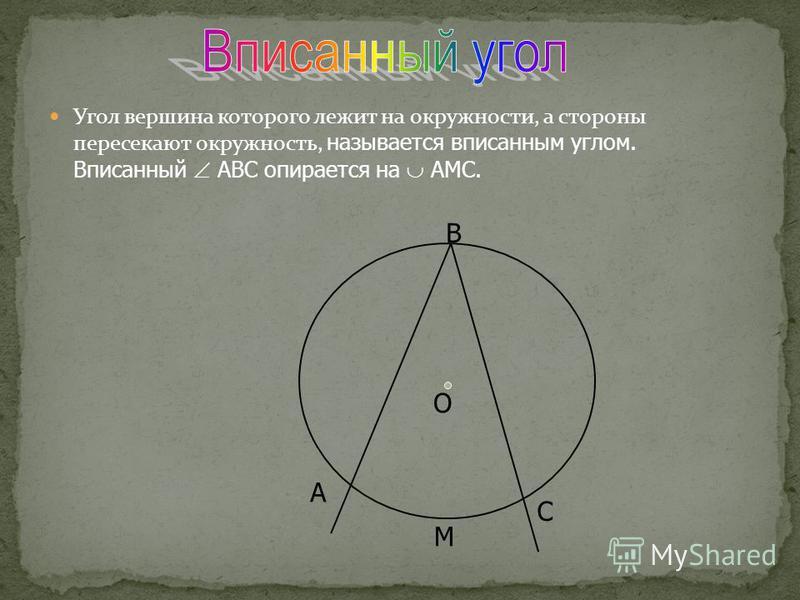 Угол вершина которого лежит на окружности, а стороны пересекают окружность, называется вписанным углом. Вписанный АВС опирается на АМС. B O C M A