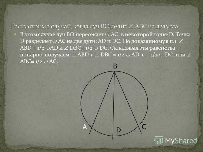 В этом случае луч ВО пересекает АС в некоторой точке D. Точка D разделяет АС на две дуги: АD и DC. По доказанному в п.1 АВD = 1/2 AD и DBC= 1/2 DC. Складывая эти равенства попарно, получаем: ABD + DBC = 1/2 АD + 1/2 DC, или АВС= 1/2 АС. A B C D