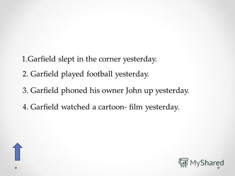 1. Garfield slept in the corner yesterday. 2. Garfield played football yesterday. 3. Garfield phoned his owner John up yesterday. 4. Garfield watched a cartoon- film yesterday.