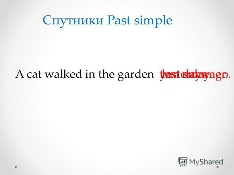 A cat walked in the garden Спутники Past simple yesterday.two days ago.last summer.