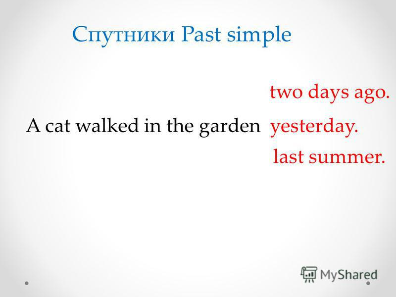 A cat walked in the garden Спутники Past simple yesterday. two days ago. last summer.