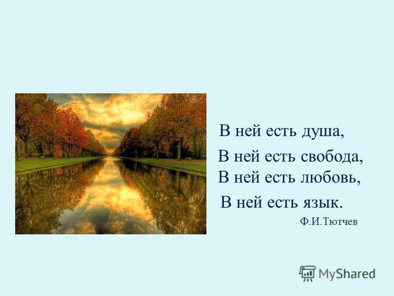 В ней есть душа, В ней есть свобода, В ней есть любовь, В ней есть язык. Ф.И.Тютчев
