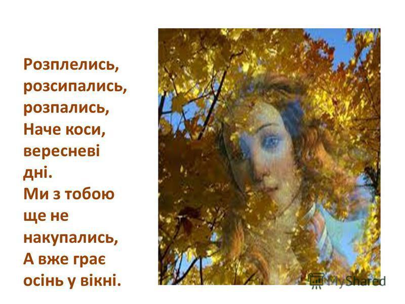 Розплелись, розсипались, розпались, Наче коси, вересневі дні. Ми з тобою ще не накупались, А вже грає осінь у вікні.