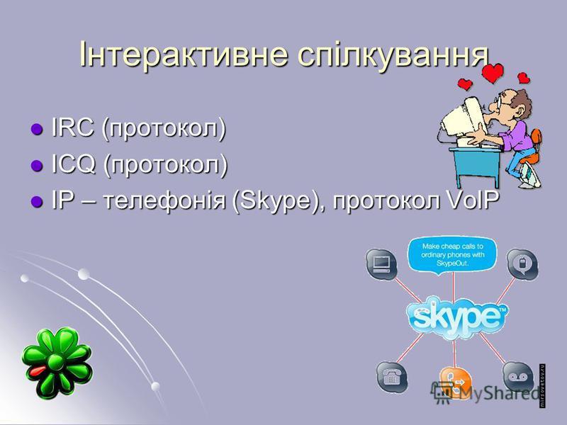 Інтерактивне спілкування IRC (протокол) IRC (протокол) ICQ (протокол) ICQ (протокол) IP – телефонія (Skype), протокол VolP IP – телефонія (Skype), протокол VolP