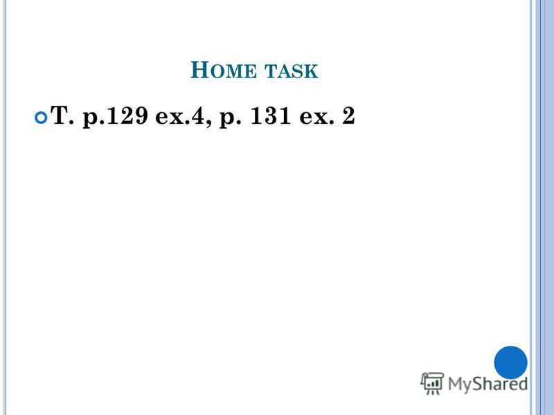 H OME TASK T. p.129 ex.4, p. 131 ex. 2
