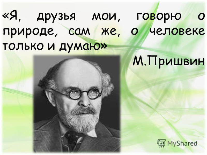 «Я, друзья мои, говорю о природе, сам же, о человеке только и думаю» М.Пришвин