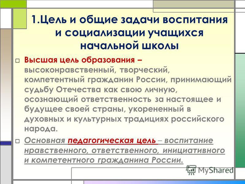 1. Цель и общие задачи воспитания и социализации учащихся начальной школы Высшая цель образования – высоконравственный, творческий, компетентный гражданин России, принимающий судьбу Отечества как свою личную, осознающий ответственность за настоящее и