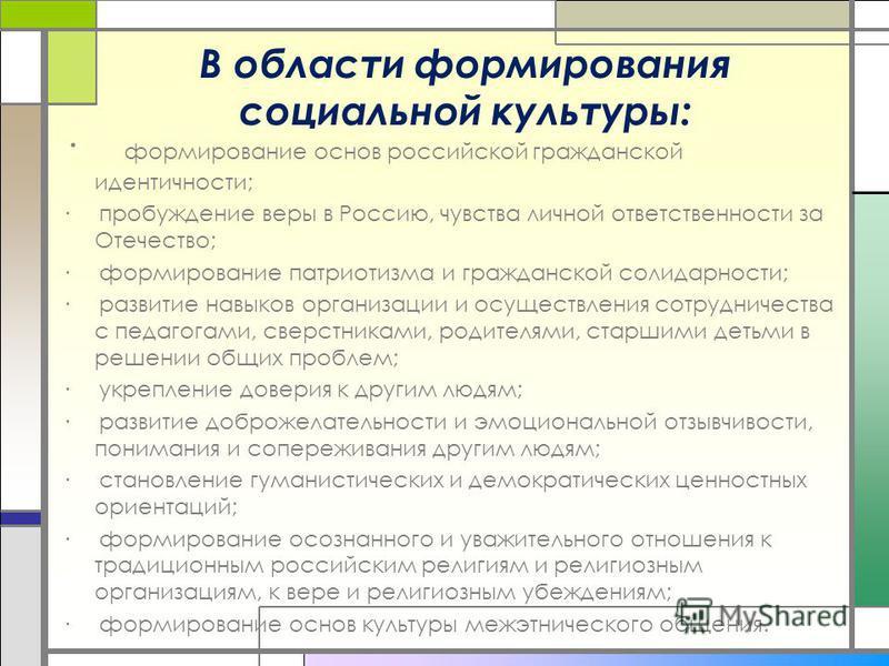 В области формирования социальной культуры: · формирование основ российской гражданской идентичности; · пробуждение веры в Россию, чувства личной ответственности за Отечество; · формирование патриотизма и гражданской солидарности; · развитие навыков