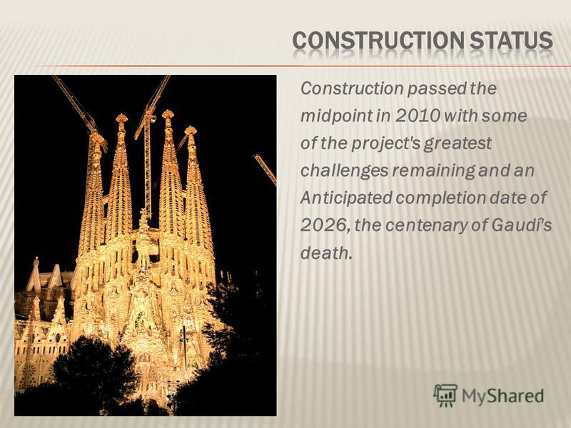 Construction passed the midpoint in 2010 with some of the project's greatest сhallenges remaining and an Anticipated completion date of 2026, the centenary of Gaudí's death.