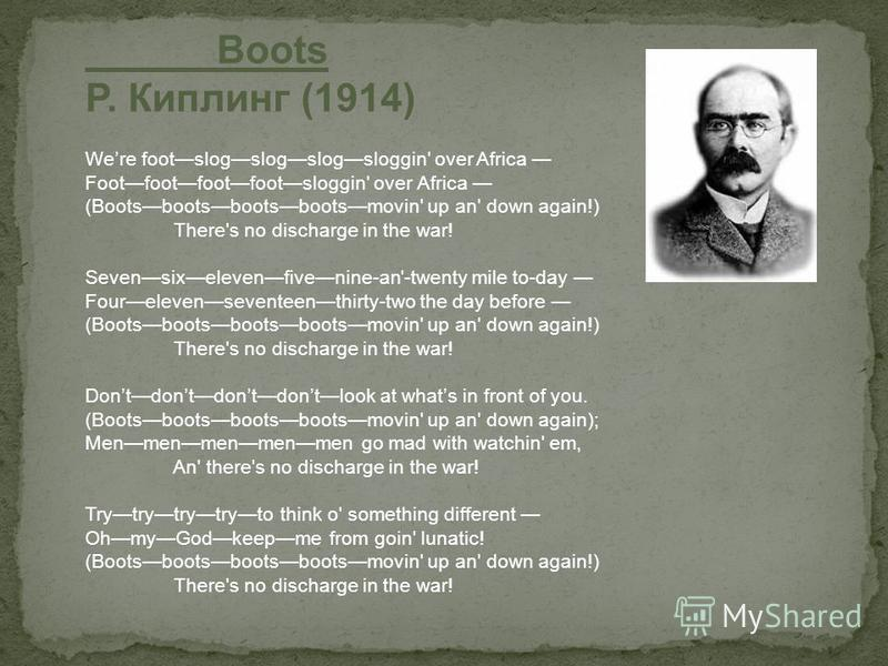 Boots Р. Киплинг (1914) Were footslogslogslogsloggin' over Africa Footfootfootfootsloggin' over Africa (Bootsbootsbootsbootsmovin' up an' down again!) There's no discharge in the war! Sevensixelevenfivenine-an'-twenty mile to-day Fourelevenseventeent