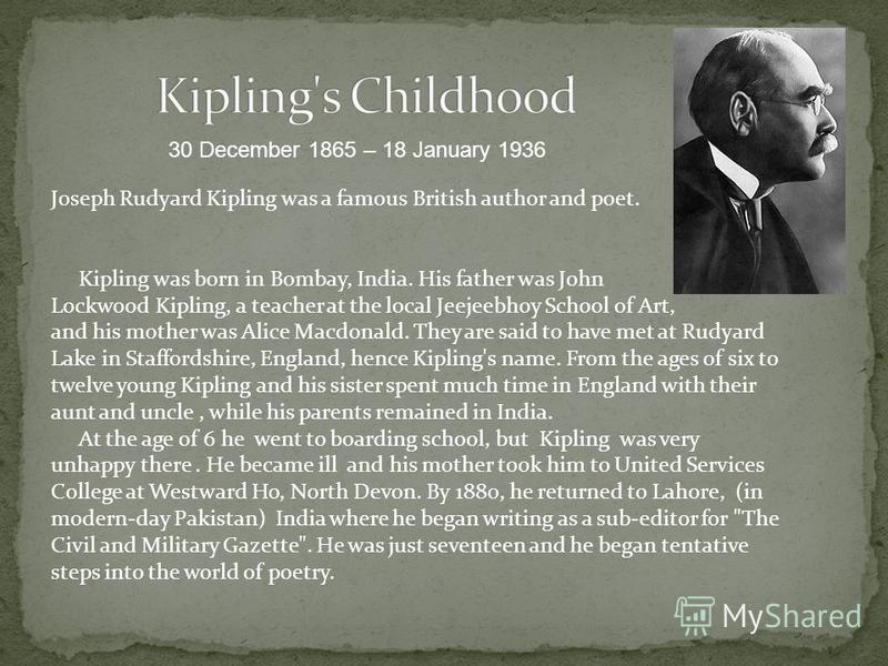 Joseph Rudyard Kipling was a famous British author and poet. Kipling was born in Bombay, India. His father was John Lockwood Kipling, a teacher at the local Jeejeebhoy School of Art, and his mother was Alice Macdonald. They are said to have met at Ru