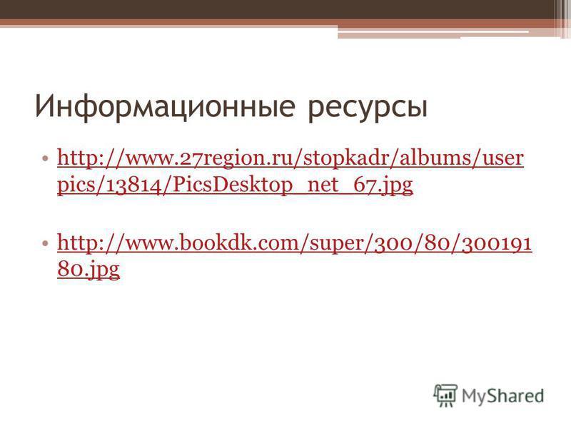 Информационные ресурсы http://www.27region.ru/stopkadr/albums/user pics/13814/PicsDesktop_net_67.jpghttp://www.27region.ru/stopkadr/albums/user pics/13814/PicsDesktop_net_67. jpg http://www.bookdk.com/super/300/80/300191 80.jpghttp://www.bookdk.com/s