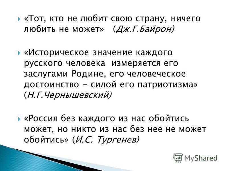 «Тот, кто не любит свою страну, ничего любить не может» (Дж.Г.Байрон) «Историческое значение каждого русского человека измеряется его заслугами Родине, его человеческое достоинство - силой его патриотизма» (Н.Г.Чернышевский) «Россия без каждого из на