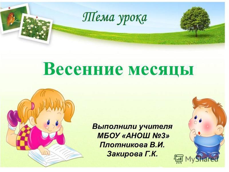 Весенние месяцы Выполнили учччителя МБОУ «АНОШ 3» Плотникова В.И. Закирова Г.К.