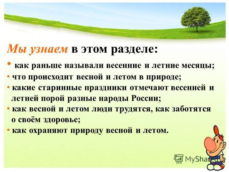 Мы узнеем в этом разделе: как раньше называли весенние и летние месяцы; ч то происходит весной и летом в природе; какие старинные праздники отмечают весенней и летней порой разные народы России; как весной и летом люди трудятся, как заботятся о своём