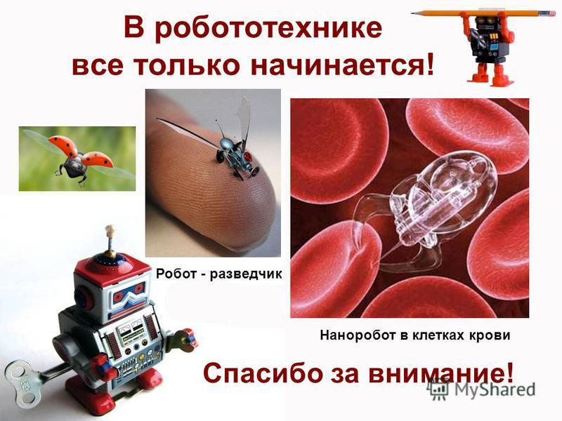 В робототехнике все только начинается! Спасибо за внимание! Наноробот в клетках крови Робот - разведчик