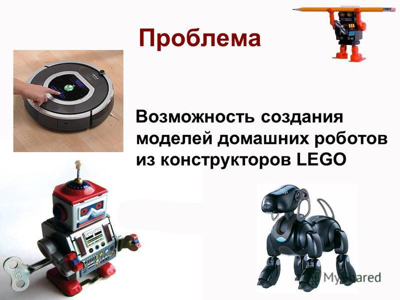 Проблема Возможность создания моделей домашних роботов из конструкторов LEGO