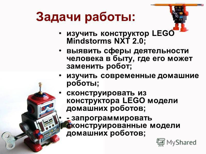 Задачи работы: изучить конструктор LEGO Mindstorms NXT 2.0; выявить сферы деятельности человека в быту, где его может заменить робот; изучить современные домашние роботы; сконструировать из конструктора LEGO модели домашних роботов; - запрограммирова