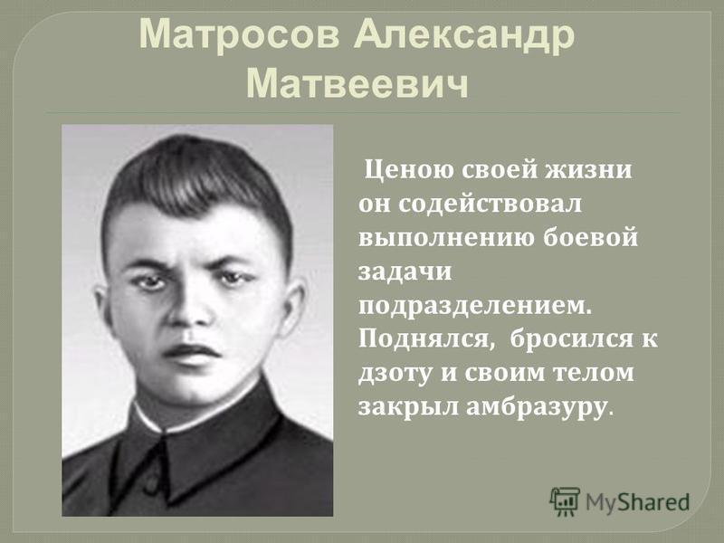 Матросов Александр Матвеевич Ценою своей жизни он содействовал выполнению боевой задачи подразделением. Поднялся, бросился к дзоту и своим телом закрыл амбразуру.