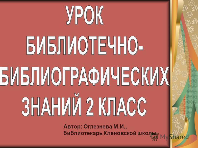 Автор: Оглезнева М.И., библиотекарь Кленовской школы