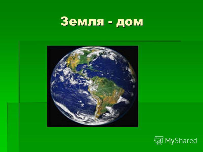 Земля - дом Земля - дом