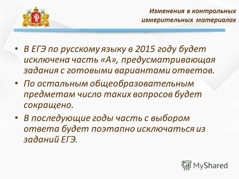 В ЕГЭ по русскому языку в 2015 году будет исключена часть «А», предусматривающая задания с готовыми вариантами ответов. По остальным общеобразовательным предметам число таких вопросов будет сокращено. В последующие годы часть с выбором ответа будет п