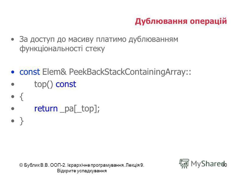 © Бублик В.В. ООП-2. Ієрархічне програмування. Лекція 9. Відкрите успадкування 10 Дублювання операцій За доступ до масиву платимо дублюванням функціональності стеку const Elem& PeekBackStackContainingArray:: top() const { return _pa[_top]; }