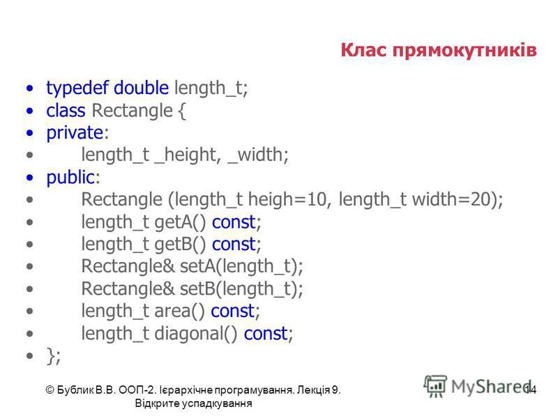 © Бублик В.В. ООП-2. Ієрархічне програмування. Лекція 9. Відкрите успадкування 14 Клас прямокутників typedef double length_t; class Rectangle { private: length_t _height, _width; public: Rectangle (length_t heigh=10, length_t width=20); length_t getA