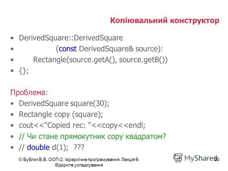 © Бублик В.В. ООП-2. Ієрархічне програмування. Лекція 9. Відкрите успадкування 20 Копіювальний конструктор DerivedSquare::DerivedSquare (const DerivedSquare& source): Rectangle(source.getA(), source.getB()) {}; Проблема: DerivedSquare square(30); Rec