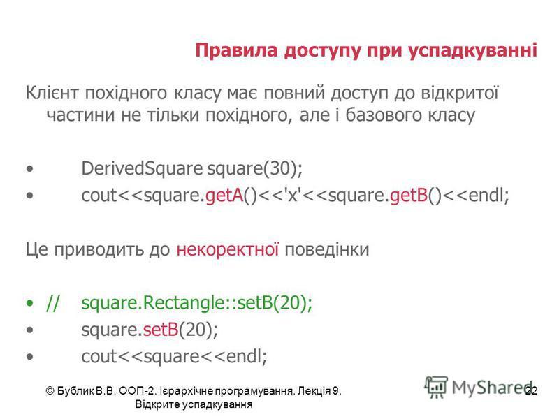 © Бублик В.В. ООП-2. Ієрархічне програмування. Лекція 9. Відкрите успадкування 22 Правила доступу при успадкуванні Клієнт похідного класу має повний доступ до відкритої частини не тільки похідного, але і базового класу DerivedSquare square(30); cout<