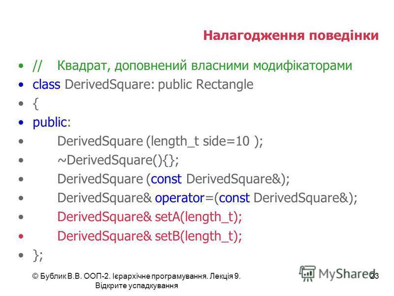 © Бублик В.В. ООП-2. Ієрархічне програмування. Лекція 9. Відкрите успадкування 23 Налагодження поведінки //Квадрат, доповнений власними модифікаторами class DerivedSquare: public Rectangle { public: DerivedSquare (length_t side=10 ); ~DerivedSquare()