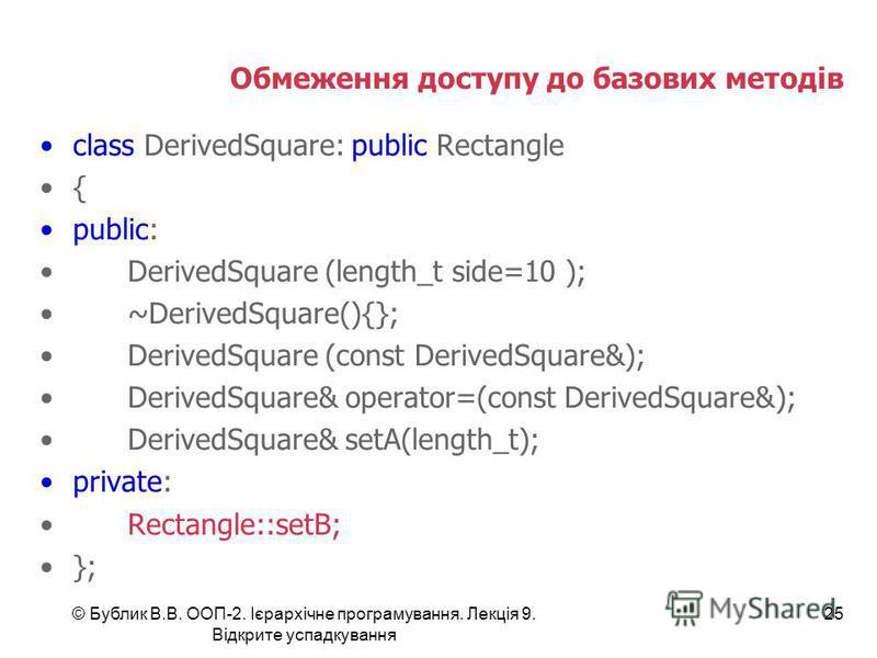 © Бублик В.В. ООП-2. Ієрархічне програмування. Лекція 9. Відкрите успадкування 25 Обмеження доступу до базових методів class DerivedSquare: public Rectangle { public: DerivedSquare (length_t side=10 ); ~DerivedSquare(){}; DerivedSquare (const Derived