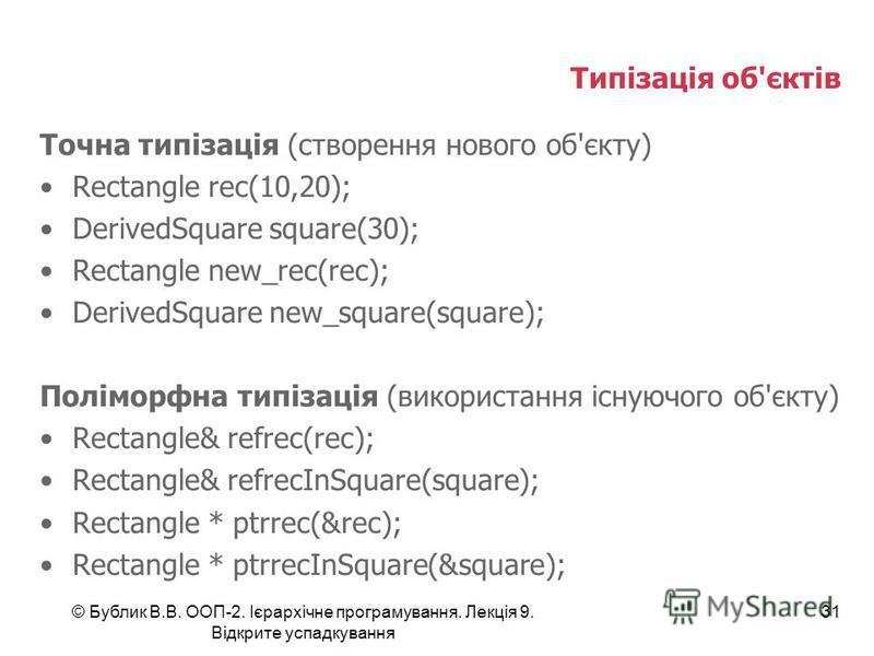 © Бублик В.В. ООП-2. Ієрархічне програмування. Лекція 9. Відкрите успадкування 31 Типізація об'єктів Точна типізація (створення нового об'єкту) Rectangle rec(10,20); DerivedSquare square(30); Rectangle new_rec(rec); DerivedSquare new_square(square);