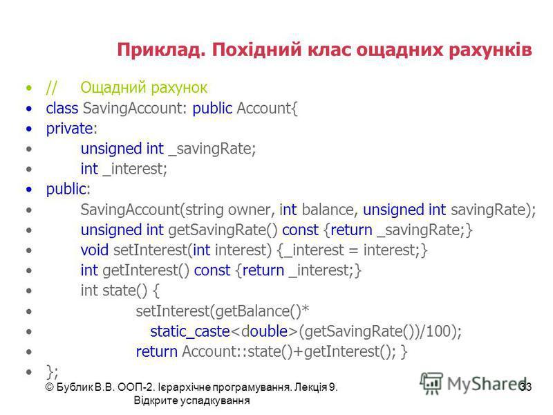 © Бублик В.В. ООП-2. Ієрархічне програмування. Лекція 9. Відкрите успадкування 33 Приклад. Похідний клас ощадних рахунків //Ощадний рахунок class SavingAccount: public Account{ private: unsigned int _savingRate; int _interest; public: SavingAccount(s