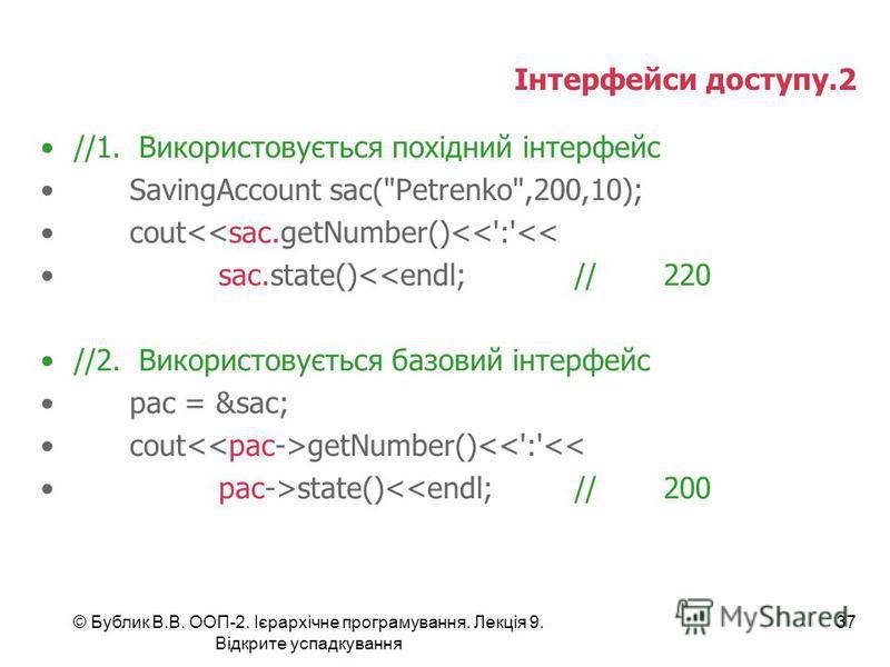 © Бублик В.В. ООП-2. Ієрархічне програмування. Лекція 9. Відкрите успадкування 37 Інтерфейси доступу.2 //1. Використовується похідний інтерфейс SavingAccount sac(