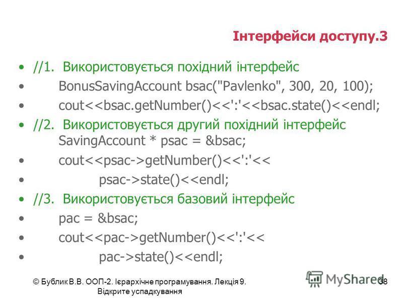 © Бублик В.В. ООП-2. Ієрархічне програмування. Лекція 9. Відкрите успадкування 38 Інтерфейси доступу.3 //1. Використовується похідний інтерфейс BonusSavingAccount bsac(