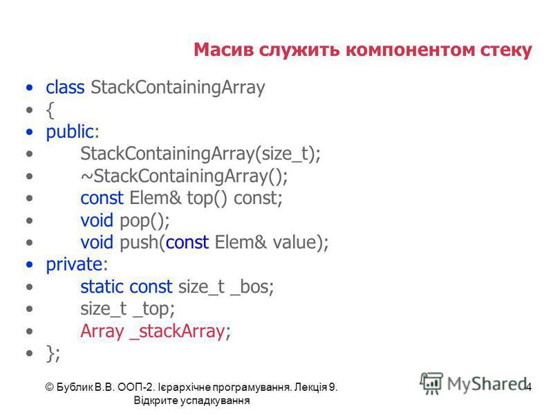 © Бублик В.В. ООП-2. Ієрархічне програмування. Лекція 9. Відкрите успадкування 4 Масив служить компонентом стеку class StackContainingArray { public: StackContainingArray(size_t); ~StackContainingArray(); const Elem& top() const; void pop(); void pus