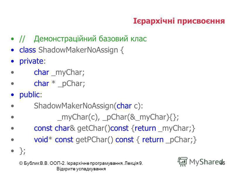 © Бублик В.В. ООП-2. Ієрархічне програмування. Лекція 9. Відкрите успадкування 45 Ієрархічні присвоєння //Демонстраційний базовий клас class ShadowMakerNoAssign { private: char _myChar; char * _pChar; public: ShadowMakerNoAssign(char c): _myChar(c),