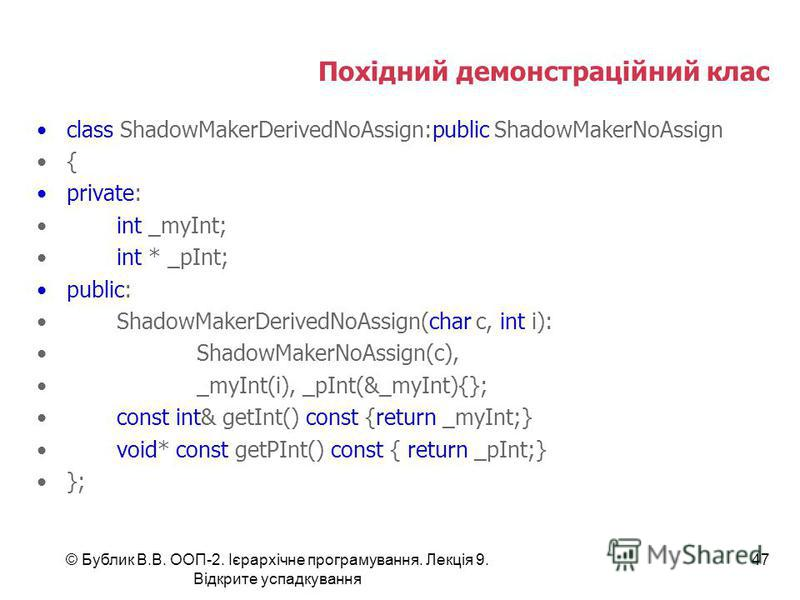 © Бублик В.В. ООП-2. Ієрархічне програмування. Лекція 9. Відкрите успадкування 47 Похідний демонстраційний клас class ShadowMakerDerivedNoAssign:public ShadowMakerNoAssign { private: int _myInt; int * _pInt; public: ShadowMakerDerivedNoAssign(char c,