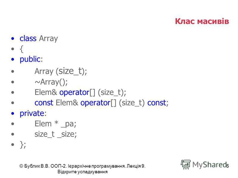 © Бублик В.В. ООП-2. Ієрархічне програмування. Лекція 9. Відкрите успадкування 5 Клас масивів class Array { public: Array ( size_t ); ~Array(); Elem& operator[] (size_t); const Elem& operator[] (size_t) const; private: Elem * _pa; size_t _size; };
