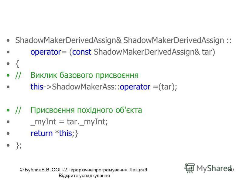 © Бублик В.В. ООП-2. Ієрархічне програмування. Лекція 9. Відкрите успадкування 50 ShadowMakerDerivedAssign& ShadowMakerDerivedAssign :: operator= (const ShadowMakerDerivedAssign& tar) { //Виклик базового присвоєння this->ShadowMakerAss::operator =(ta