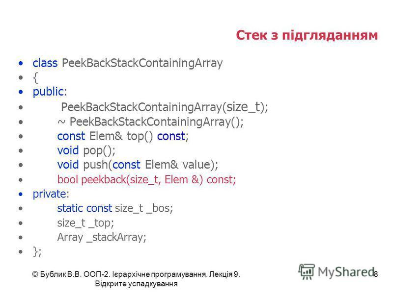 © Бублик В.В. ООП-2. Ієрархічне програмування. Лекція 9. Відкрите успадкування 8 Стек з підгляданням class PeekBackStackContainingArray { public: PeekBackStackContainingArray( size_t ); ~ PeekBackStackContainingArray(); const Elem& top() const; void