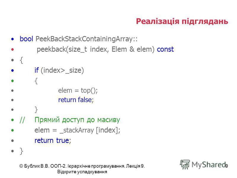 © Бублик В.В. ООП-2. Ієрархічне програмування. Лекція 9. Відкрите успадкування 9 Реалізація підглядань bool PeekBackStackContainingArray:: peekback(size_t index, Elem & elem) const { if (index>_size) { elem = top(); return false; } //Прямий доступ до