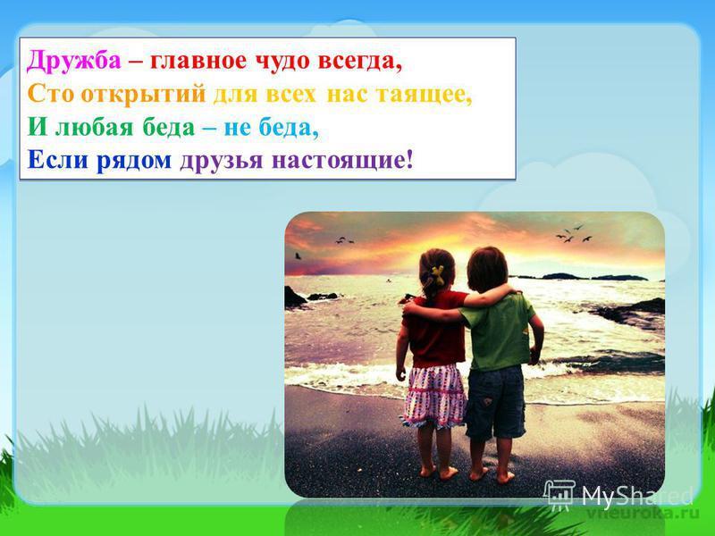 Дружба – главное чудо всегда, Сто открытий для всех нас таящее, И любая беда – не беда, Если рядом друзья настоящие!