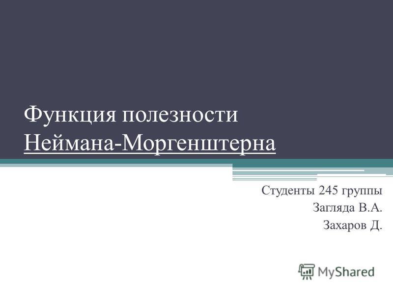 Функция полезности Неймана-Моргенштерна Студенты 245 группы Загляда В.А. Захаров Д.