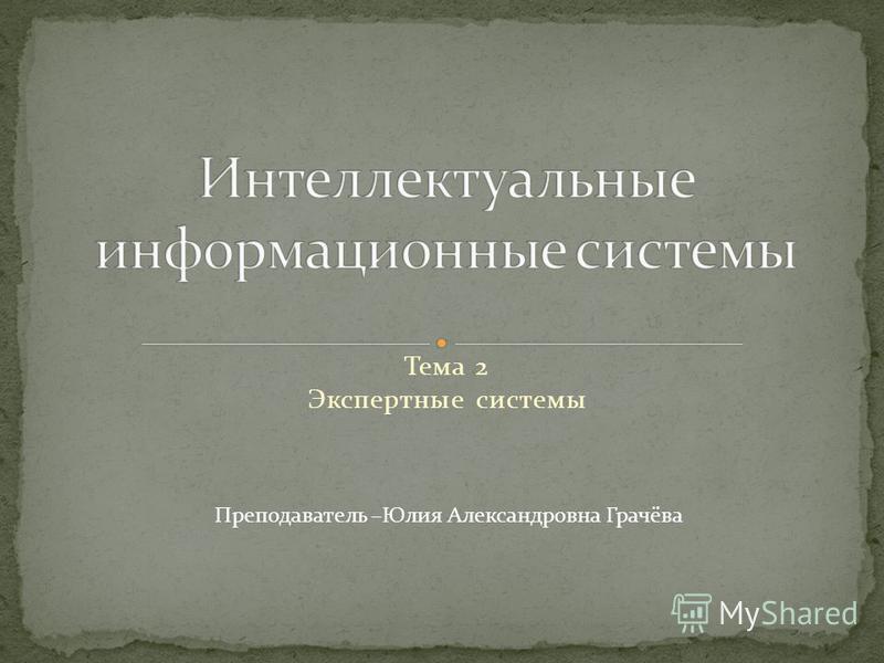 Тема 2 Экспертные системы Преподаватель –Юлия Александровна Грачёва