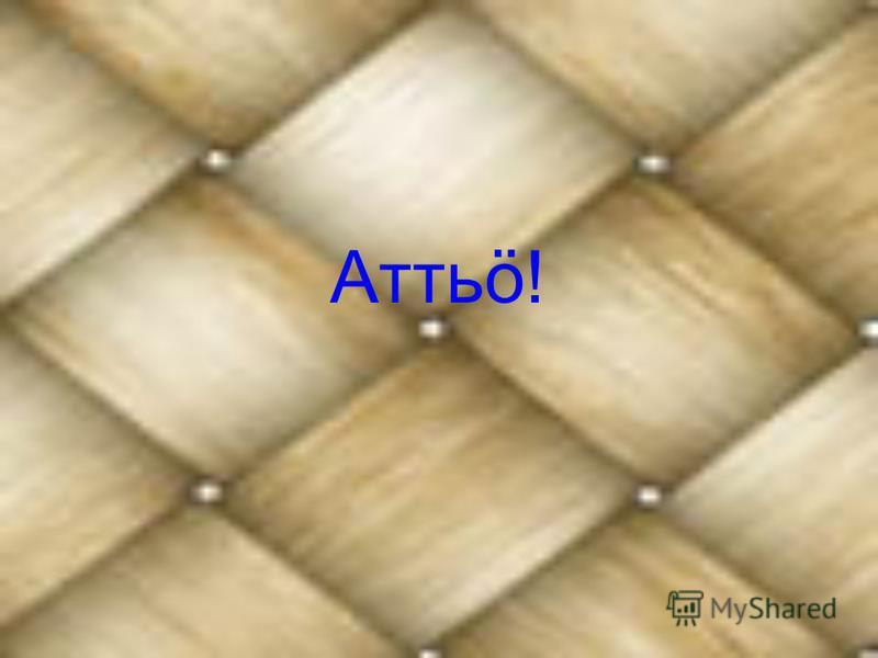 Аттьö!