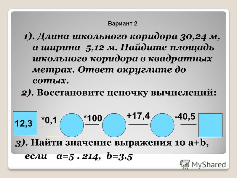 1). Длина школьного коридора 30,24 м, а ширина 5,12 м. Найдите площадь школьного коридора в квадратных метрах. Ответ округлите до сотых. 2). Восстановите цепочку вычислений: 12,3 *0,1 *100 +17,4 -40,5 3). Найти значение выражения 10 a+b, если a=5. 21