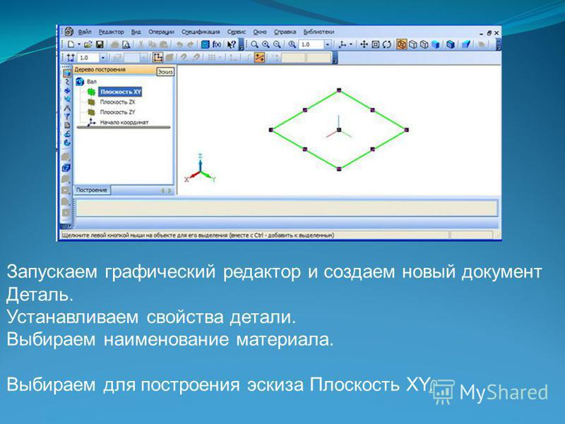 Запускаем графический редактор и создаем новый документ Деталь. Устанавливаем свойства детали. Выбираем наименование материала. Выбираем для построения эскиза Плоскость XY.