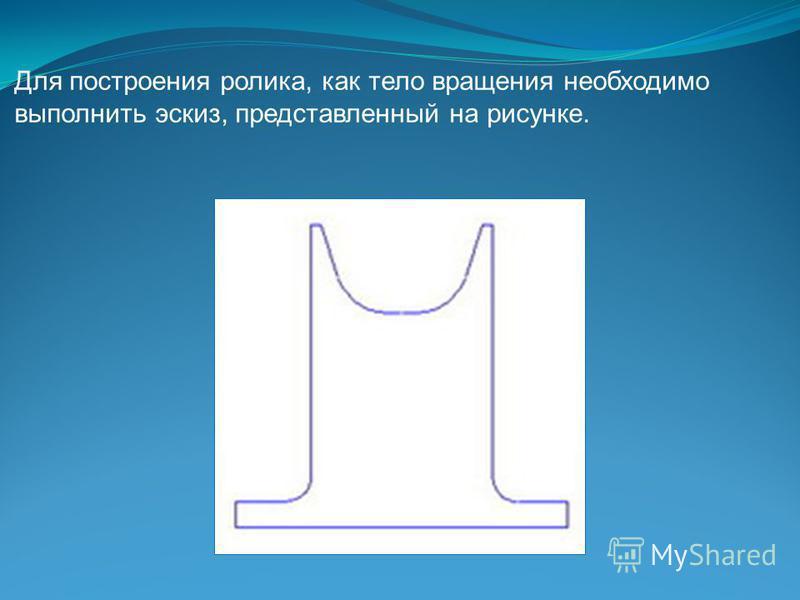 Для построения ролика, как тело вращения необходимо выполнить эскиз, представленный на рисунке.